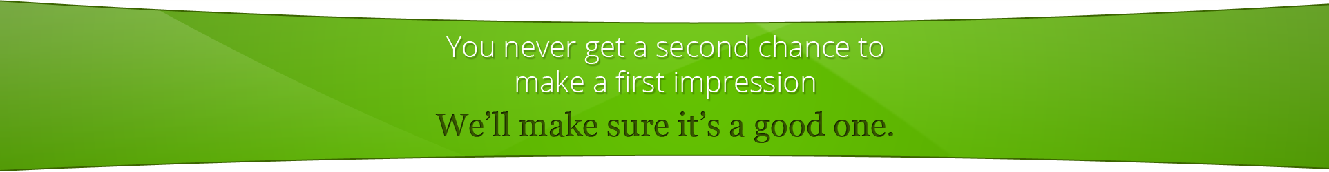 You never get a second chance to make a first impression. We'll make sure it's a good one.